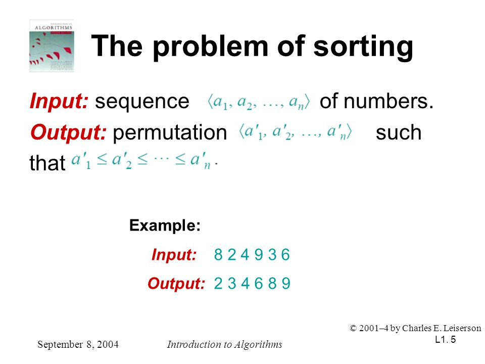 L1. 5 The problem of sorting Input: sequence of numbers. Output: permutation such that September 8, 2004Introduction to Algorithms © 2001–4 by Charles