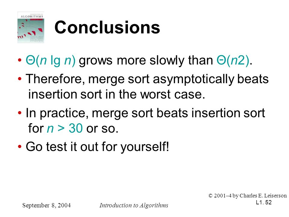 L1. 52 Conclusions Θ(n lg n) grows more slowly than Θ(n2). Therefore, merge sort asymptotically beats insertion sort in the worst case. In practice, m