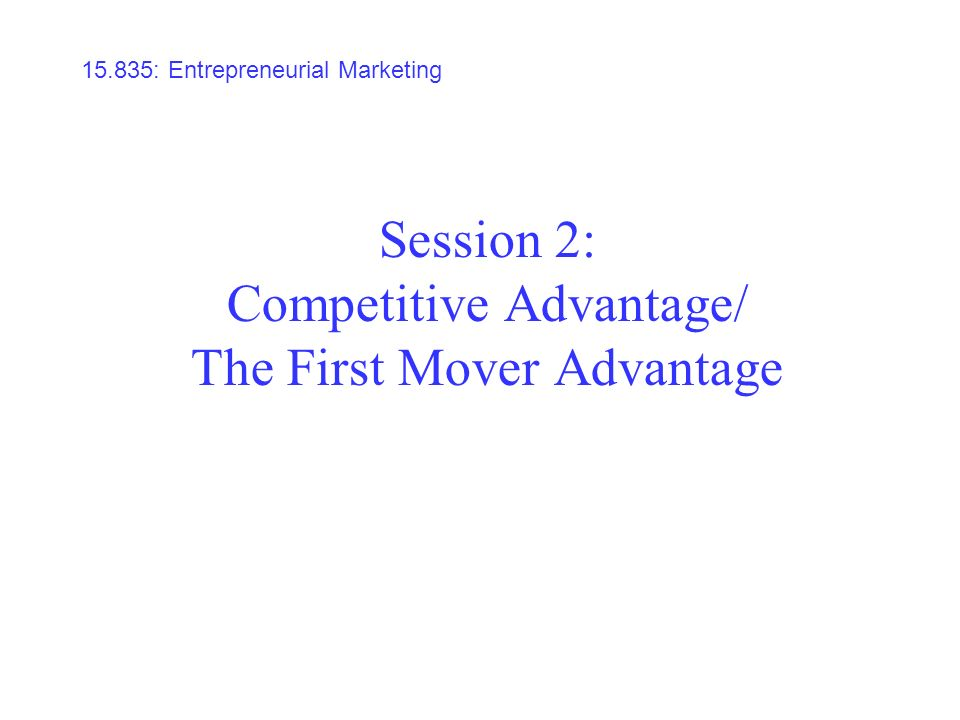 Session 2: Competitive Advantage/ The First Mover Advantage 15.835: Entrepreneurial Marketing