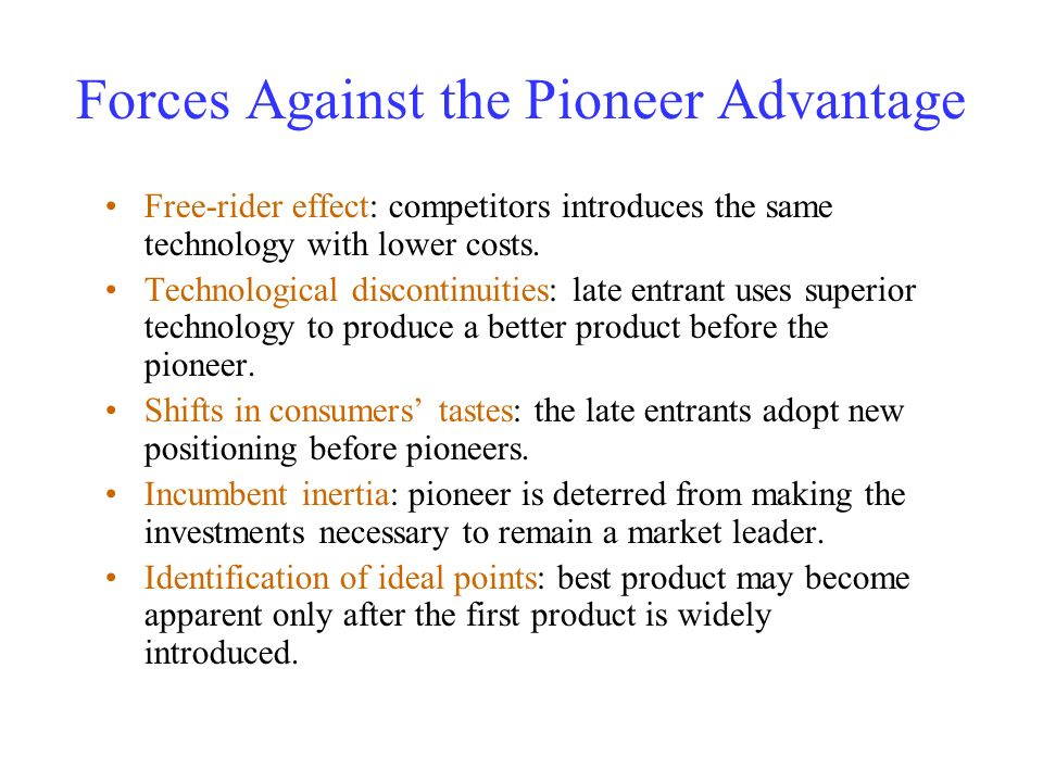 Forces Against the Pioneer Advantage Free-rider effect: competitors introduces the same technology with lower costs. Technological discontinuities: la