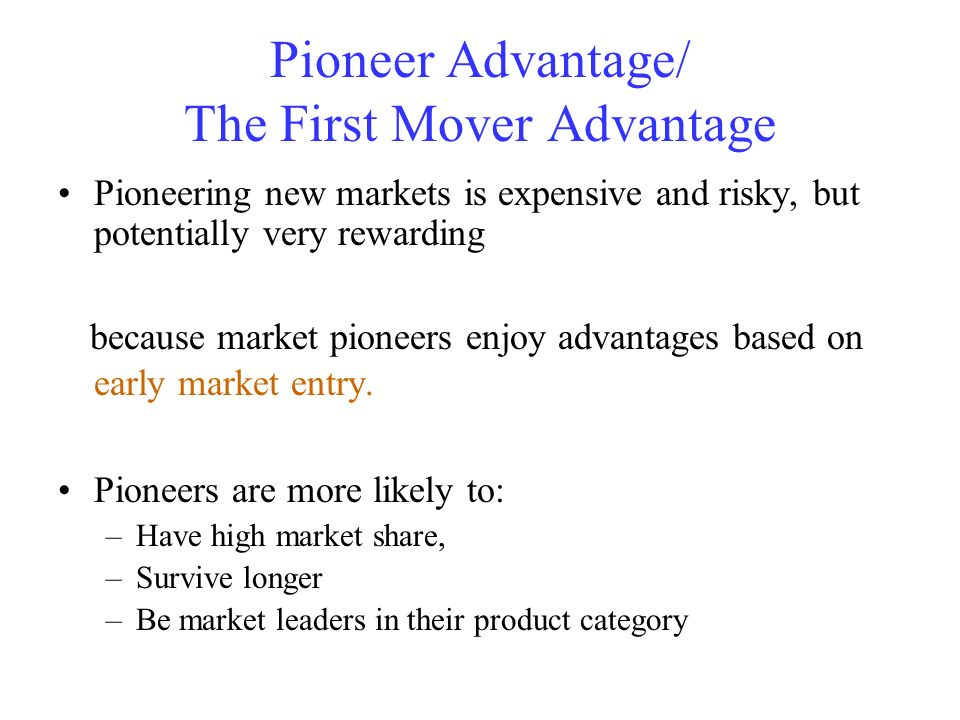 Pioneer Advantage/ The First Mover Advantage Pioneering new markets is expensive and risky, but potentially very rewarding because market pioneers enj