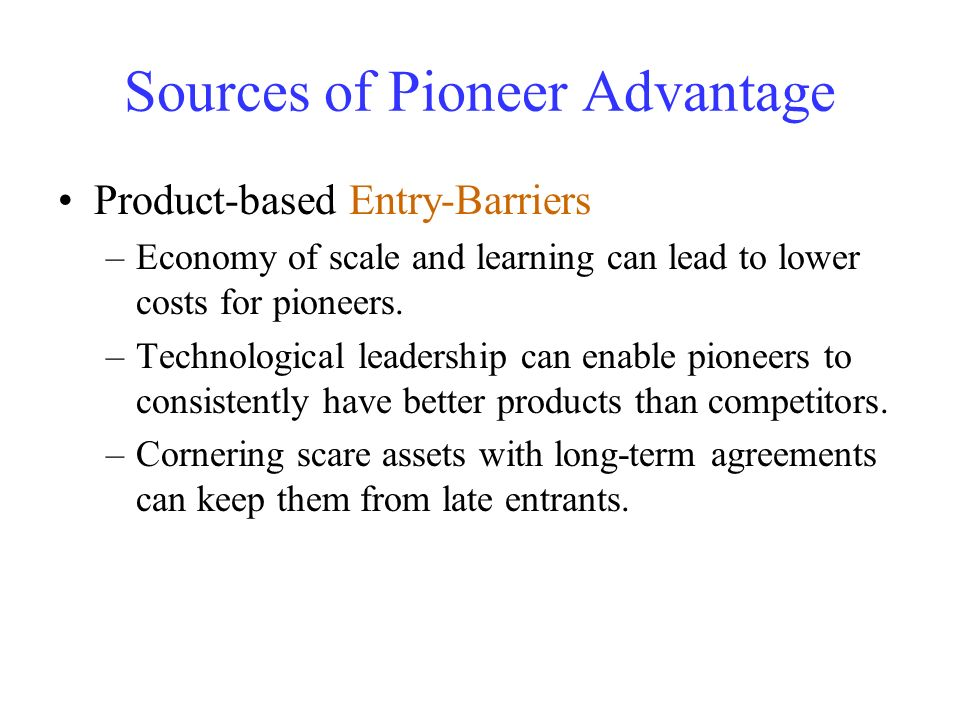 Sources of Pioneer Advantage Product-based Entry-Barriers –Economy of scale and learning can lead to lower costs for pioneers. –Technological leadersh