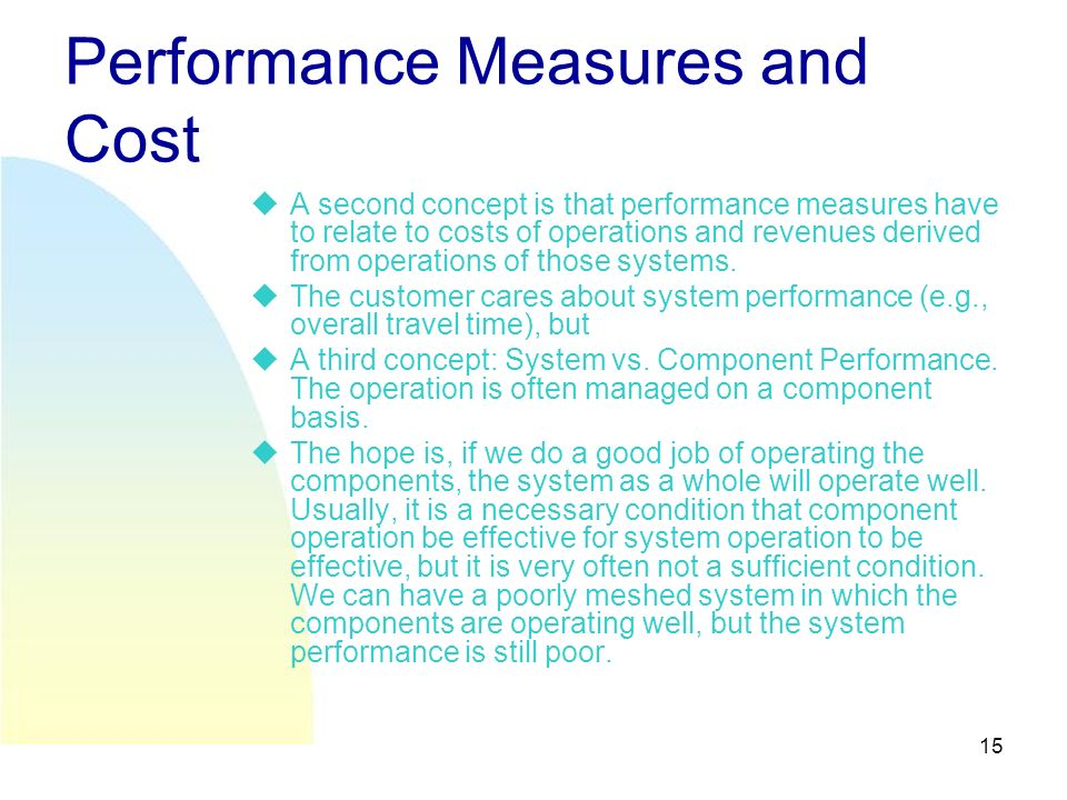 15 Performance Measures and Cost A second concept is that performance measures have to relate to costs of operations and revenues derived from operations of those systems.