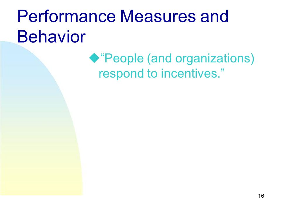 16 Performance Measures and Behavior People (and organizations) respond to incentives.