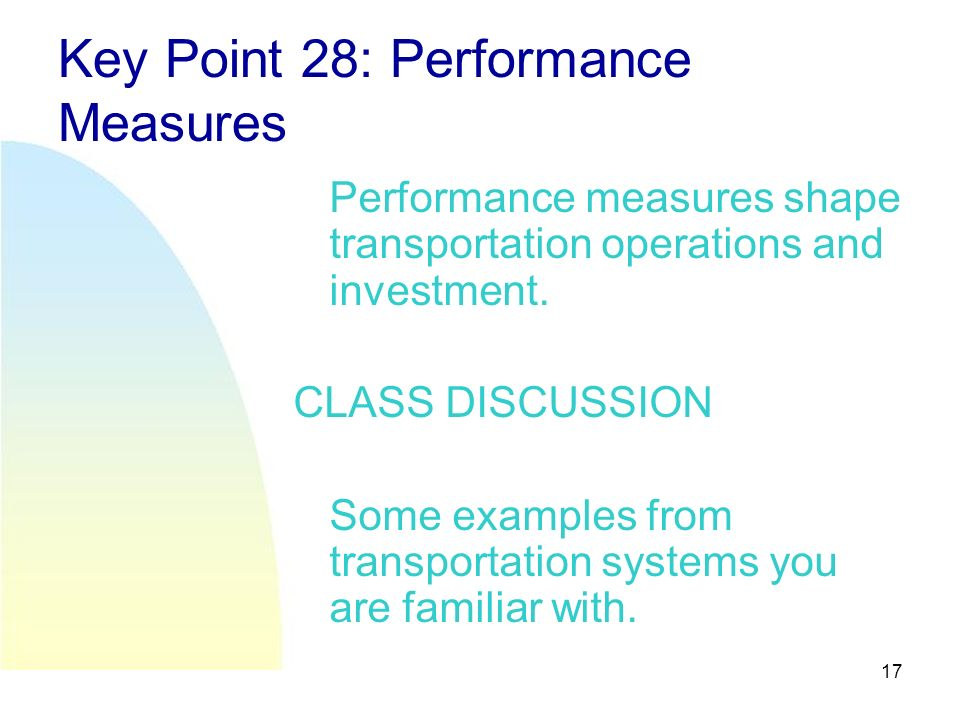 17 Key Point 28: Performance Measures Performance measures shape transportation operations and investment.