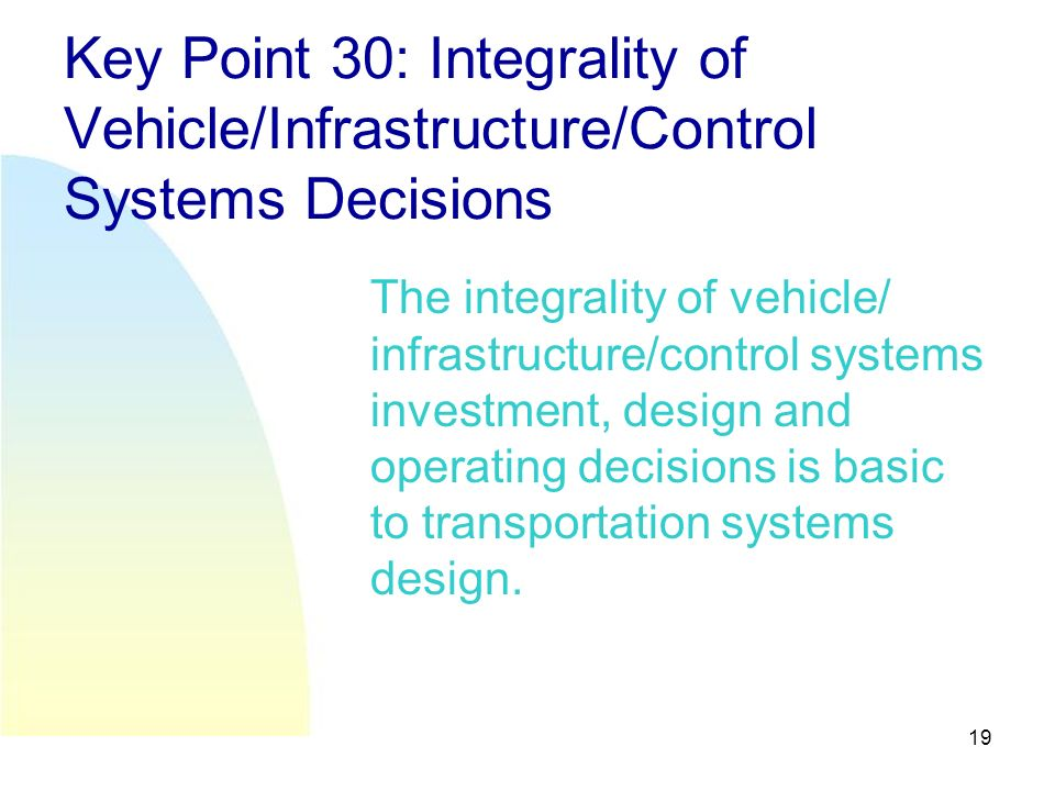 19 Key Point 30: Integrality of Vehicle/Infrastructure/Control Systems Decisions The integrality of vehicle/ infrastructure/control systems investment, design and operating decisions is basic to transportation systems design.