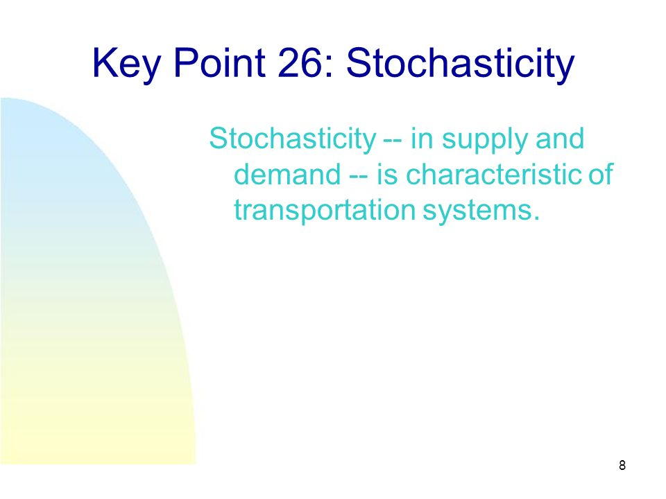 8 Key Point 26: Stochasticity Stochasticity -- in supply and demand -- is characteristic of transportation systems.