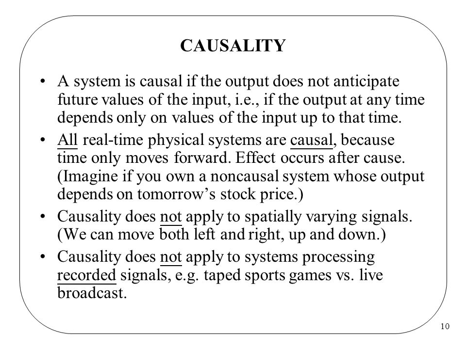 10 CAUSALITY A system is causal if the output does not anticipate future values of the input, i.e., if the output at any time depends only on values of the input up to that time.