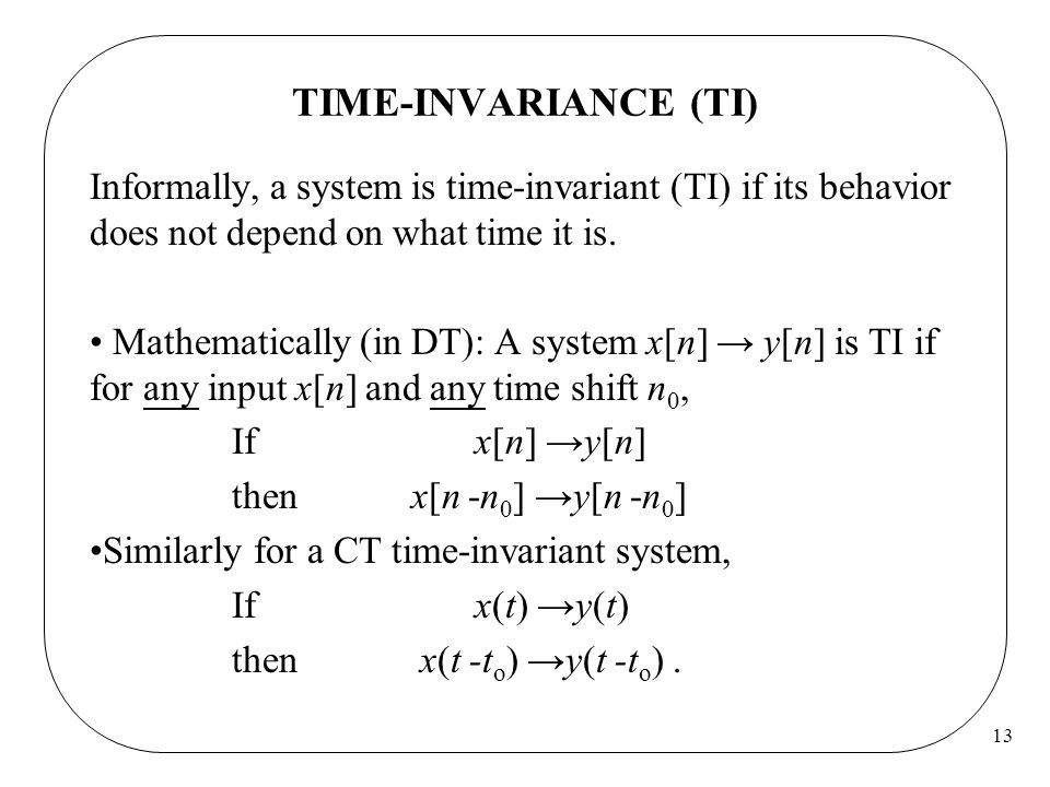 13 TIME-INVARIANCE (TI) Informally, a system is time-invariant (TI) if its behavior does not depend on what time it is.