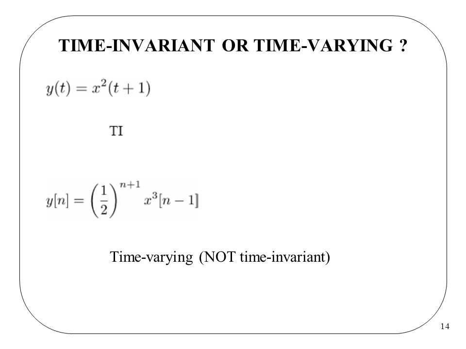 14 TIME-INVARIANT OR TIME-VARYING ? Time-varying (NOT time-invariant)