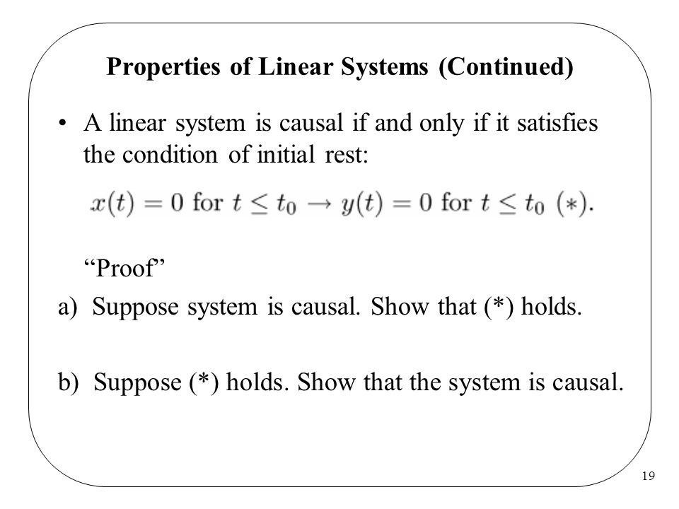 19 Properties of Linear Systems (Continued) A linear system is causal if and only if it satisfies the condition of initial rest: Proof a) Suppose system is causal.