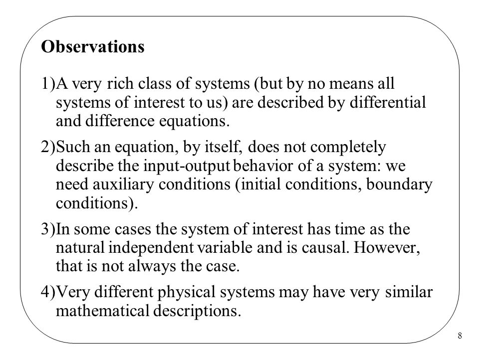 8 Observations 1)A very rich class of systems (but by no means all systems of interest to us) are described by differential and difference equations.