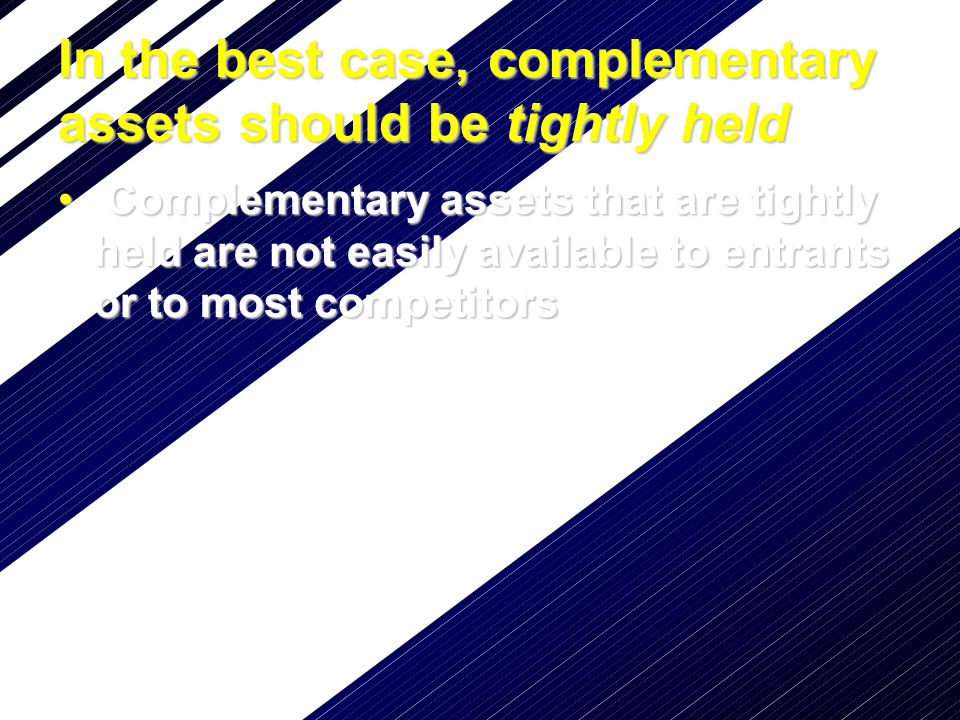 In the best case, complementary assets should be tightly held Complementary assets that are tightly held are noteasily available to entrants or to mos