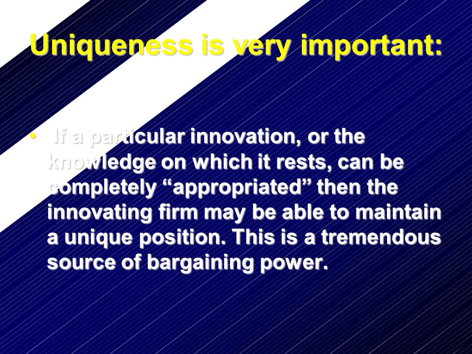 Sources of Uniqueness Intellectual property protection Intellectual property protection –Patents –Patents Finite length Finite length The right to prohibit producing The right to prohibit producing –Copyrights –Copyrights The right to prohibit copying The right to prohibit copying Secrecy Secrecy –Trade secrets & non compete clauses –Trade secrets & non compete clauses –Tacit knowledge –Tacit knowledge Speed Speed