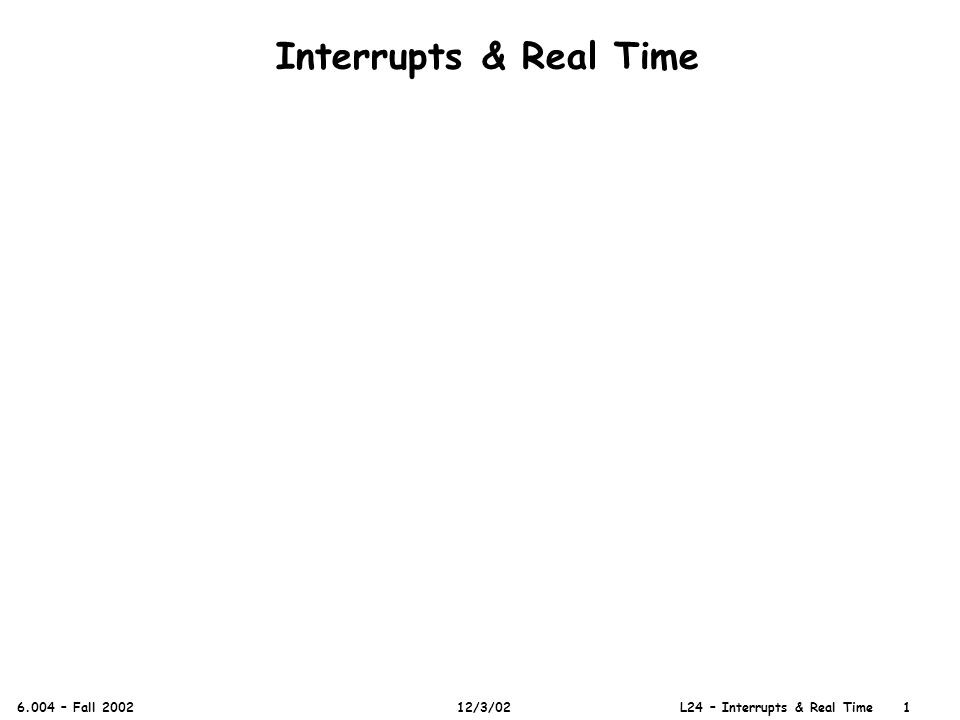 Interrupts & Real Time 6.004 – Fall 2002 12/3/02 L24 – Interrupts & Real Time 1