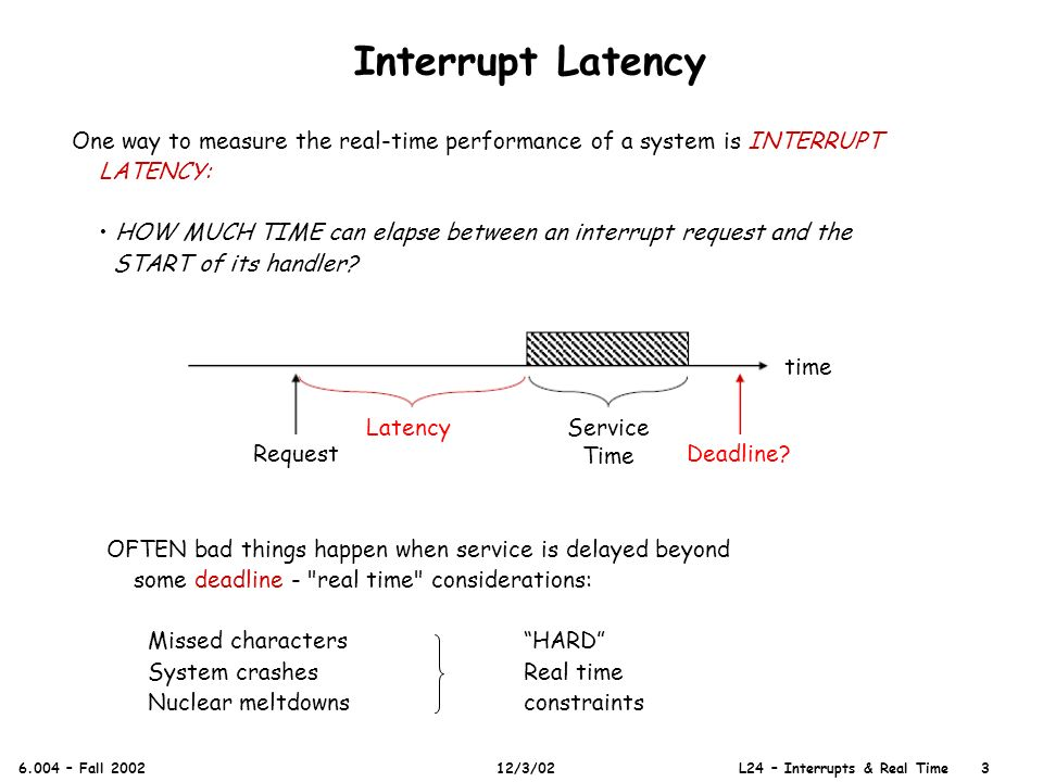 One way to measure the real-time performance of a system is INTERRUPT LATENCY: HOW MUCH TIME can elapse between an interrupt request and the START of its handler.