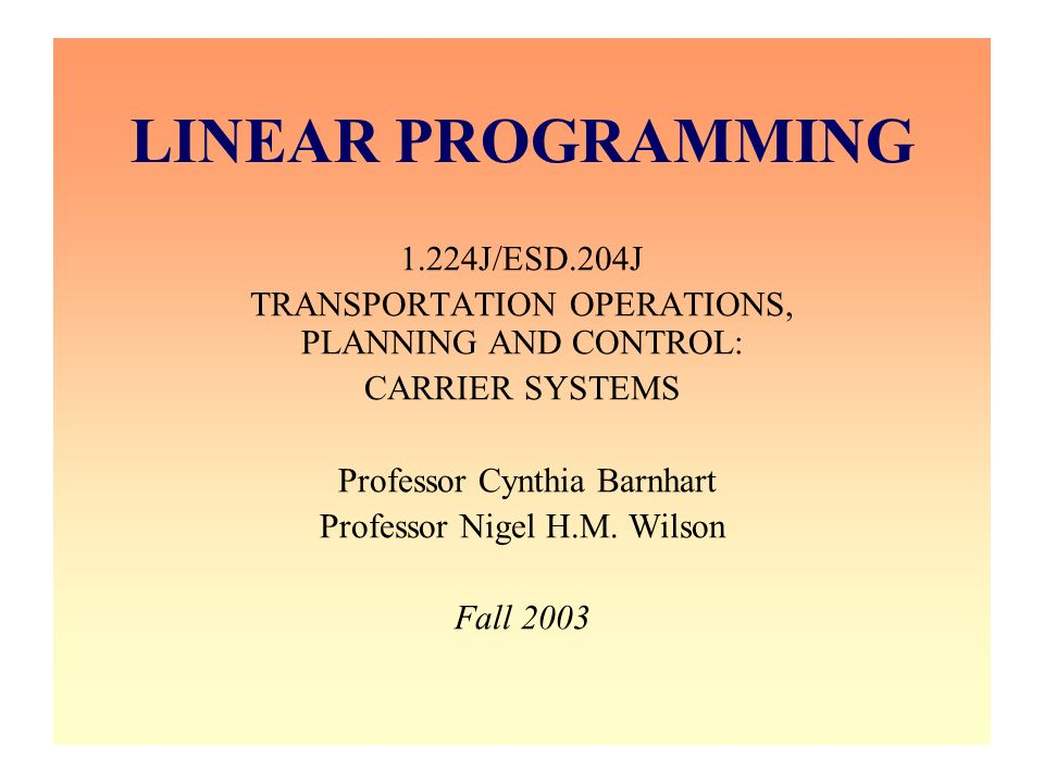 LINEAR PROGRAMMING 1.224J/ESD.204J TRANSPORTATION OPERATIONS, PLANNING AND CONTROL: CARRIER SYSTEMS Professor Cynthia Barnhart Professor Nigel H.M. Wi