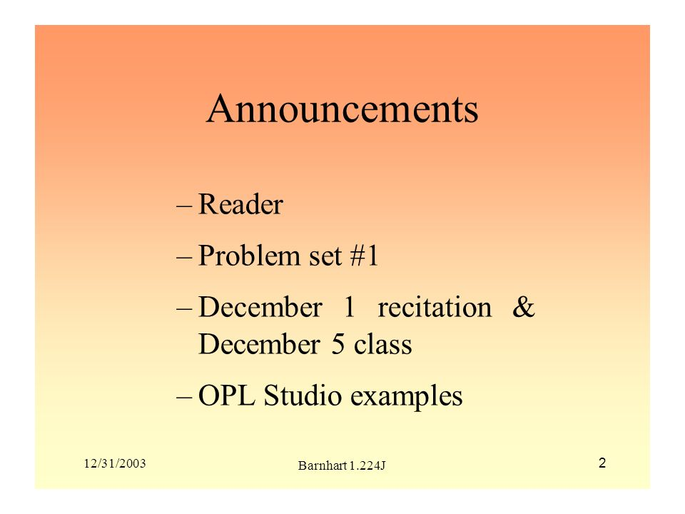 12/31/2003 Barnhart 1.224J 2 Announcements –Reader –Problem set #1 –December 1 recitation & December 5 class –OPL Studio examples