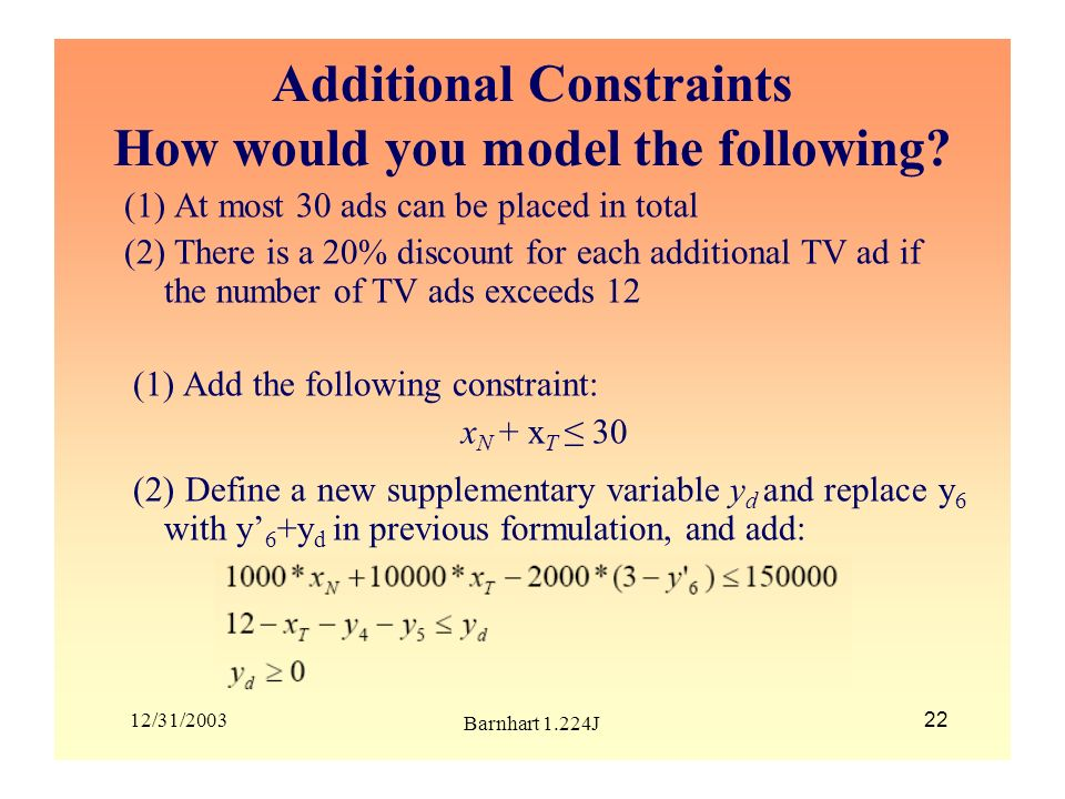 12/31/2003 Barnhart 1.224J 22 Additional Constraints How would you model the following? (1) At most 30 ads can be placed in total (2) There is a 20% d