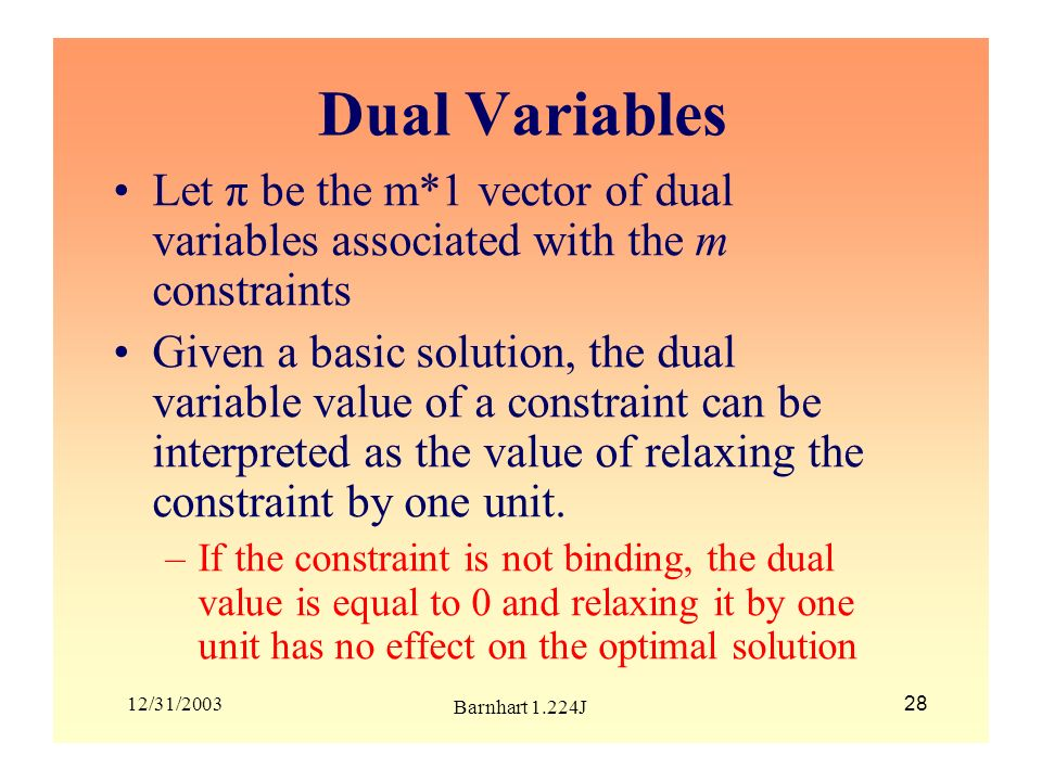 12/31/2003 Barnhart 1.224J 28 Dual Variables Let π be the m*1 vector of dual variables associated with the m constraints Given a basic solution, the d