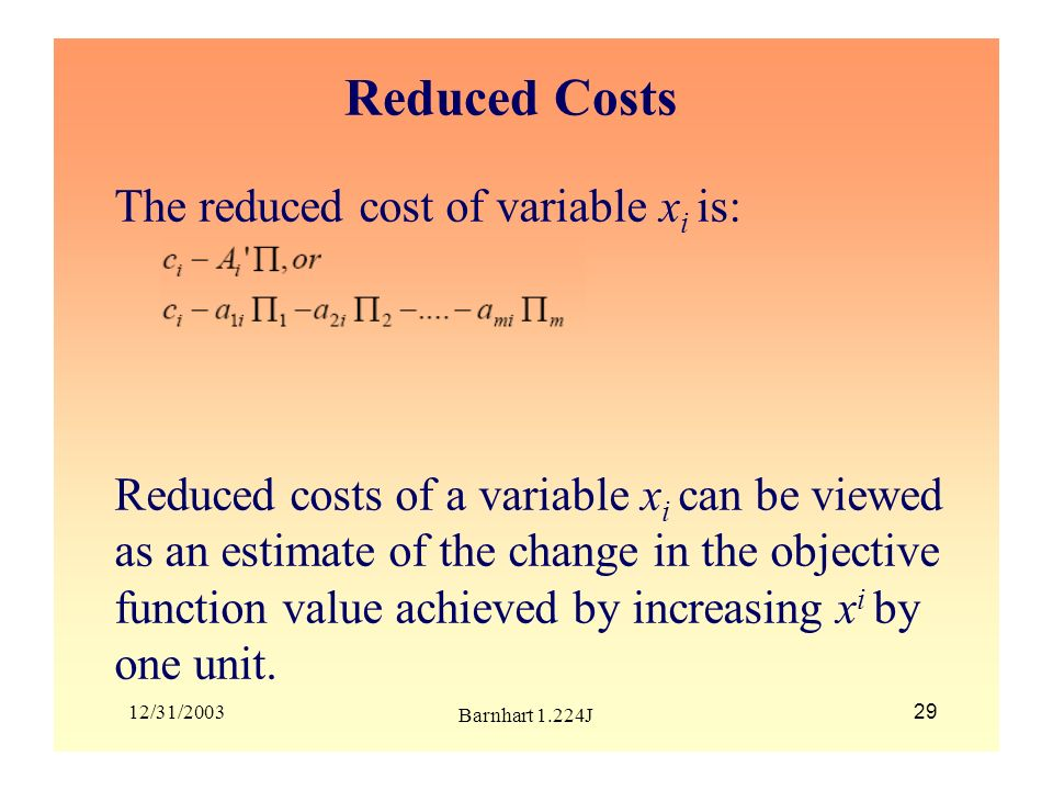 12/31/2003 Barnhart 1.224J 29 Reduced Costs The reduced cost of variable x i is: Reduced costs of a variable x i can be viewed as an estimate of the c