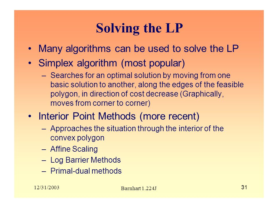 12/31/2003 Barnhart 1.224J 31 Solving the LP Many algorithms can be used to solve the LP Simplex algorithm (most popular) –Searches for an optimal sol