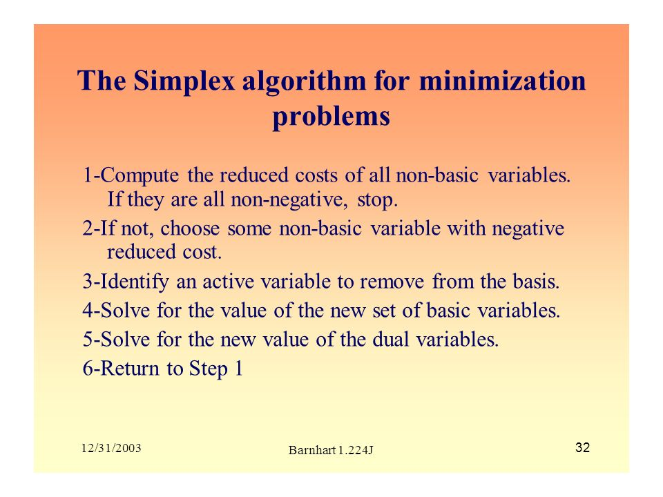 12/31/2003 Barnhart 1.224J 32 The Simplex algorithm for minimization problems 1-Compute the reduced costs of all non-basic variables. If they are all
