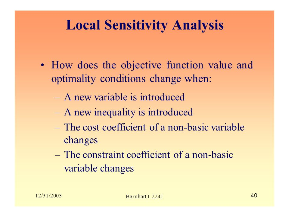 12/31/2003 Barnhart 1.224J 40 Local Sensitivity Analysis How does the objective function value and optimality conditions change when: –A new variable