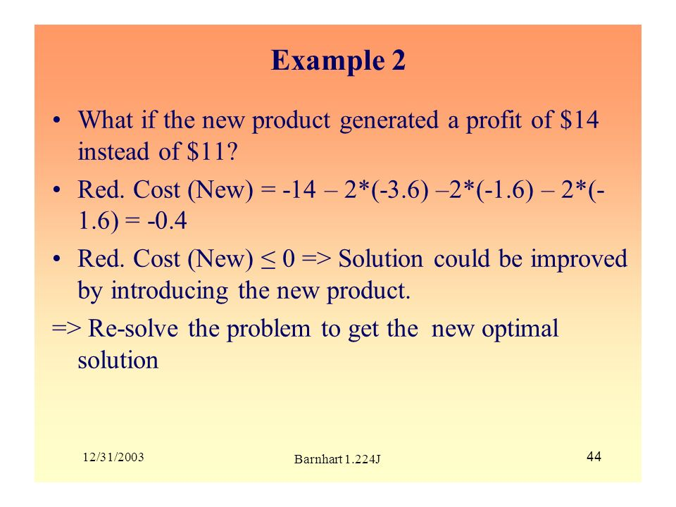 12/31/2003 Barnhart 1.224J 44 Example 2 What if the new product generated a profit of $14 instead of $11? Red. Cost (New) = -14 – 2*(-3.6) –2*(-1.6) –