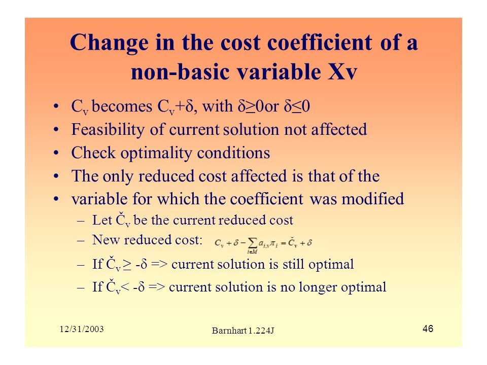 12/31/2003 Barnhart 1.224J 46 Change in the cost coefficient of a non-basic variable Xv C v becomes C v +δ, with δ0or δ0 Feasibility of current soluti
