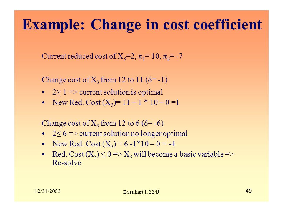 12/31/2003 Barnhart 1.224J 49 Example: Change in cost coefficient Current reduced cost of X 3 =2, π 1 = 10, π 2 = -7 Change cost of X 3 from 12 to 11