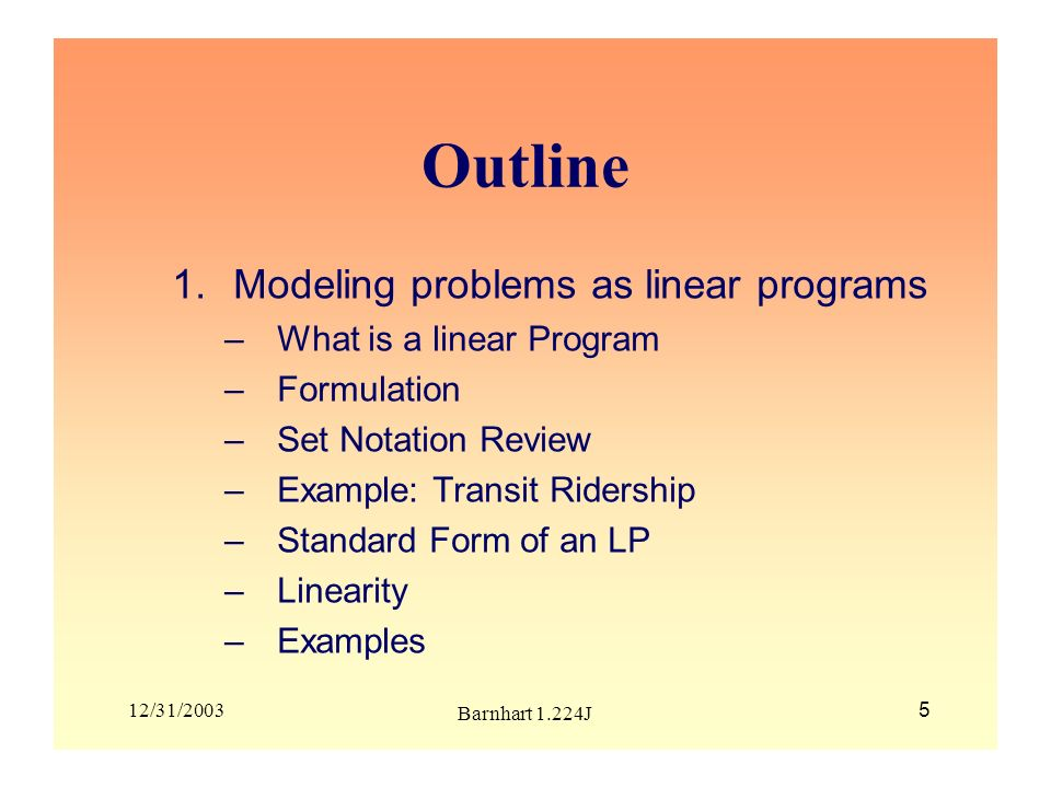 12/31/2003 Barnhart 1.224J 5 Outline 1.Modeling problems as linear programs –What is a linear Program –Formulation –Set Notation Review –Example: Tran