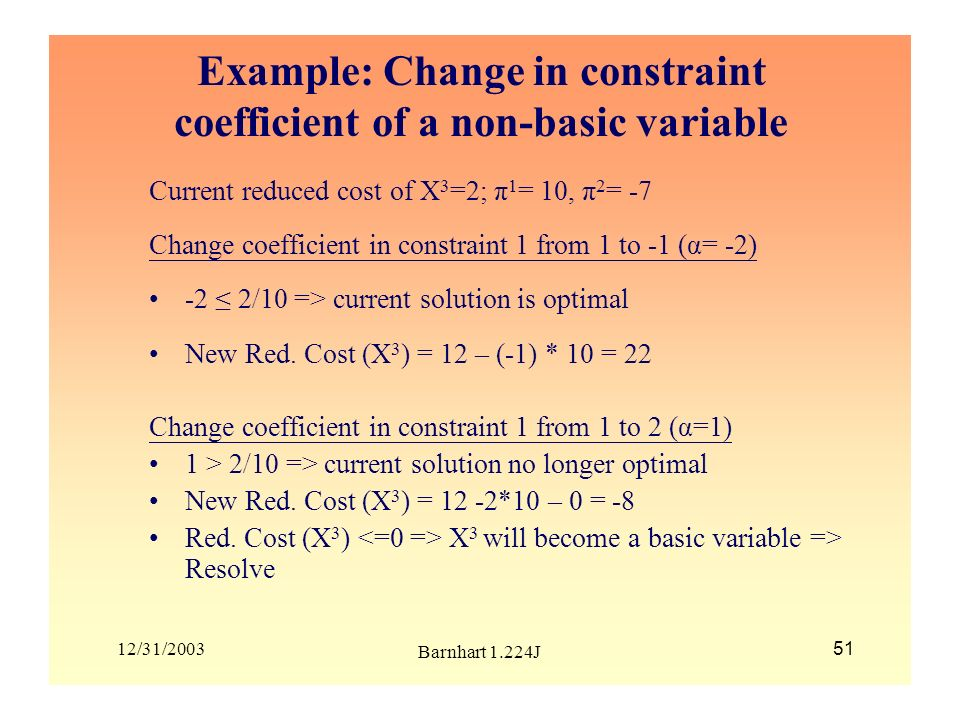 12/31/2003 Barnhart 1.224J 51 Example: Change in constraint coefficient of a non-basic variable Current reduced cost of X 3 =2; π 1 = 10, π 2 = -7 Cha