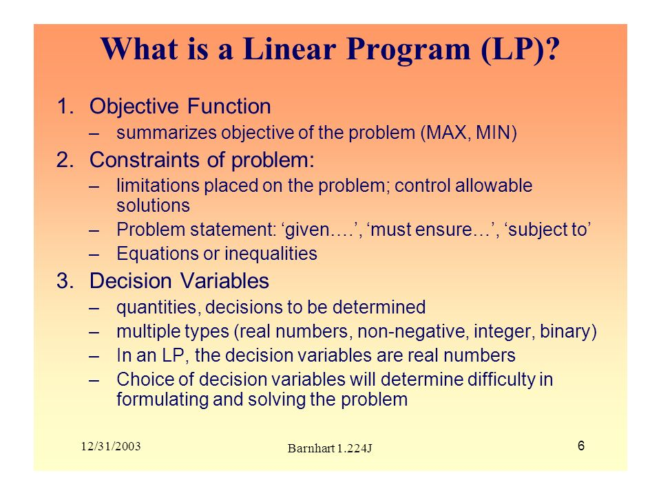 12/31/2003 Barnhart 1.224J 6 What is a Linear Program (LP)? 1.Objective Function –summarizes objective of the problem (MAX, MIN) 2.Constraints of prob