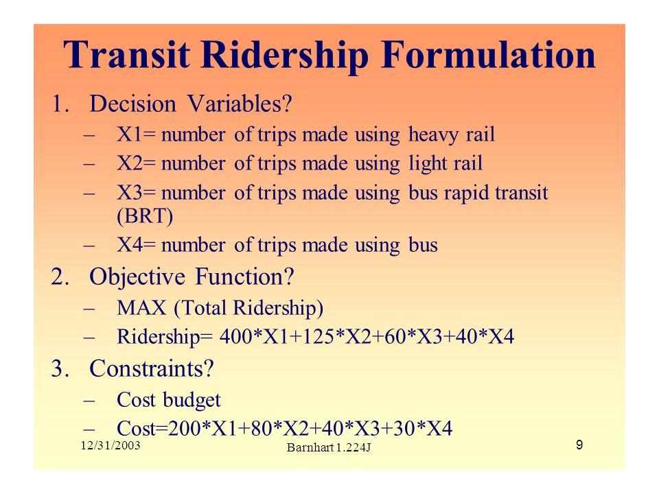 12/31/2003 Barnhart 1.224J 10 Transit Ridership Model Generalization: -M= set of modes -r i = average ridership per trip for mode i -c i = average cost per trip for mode i