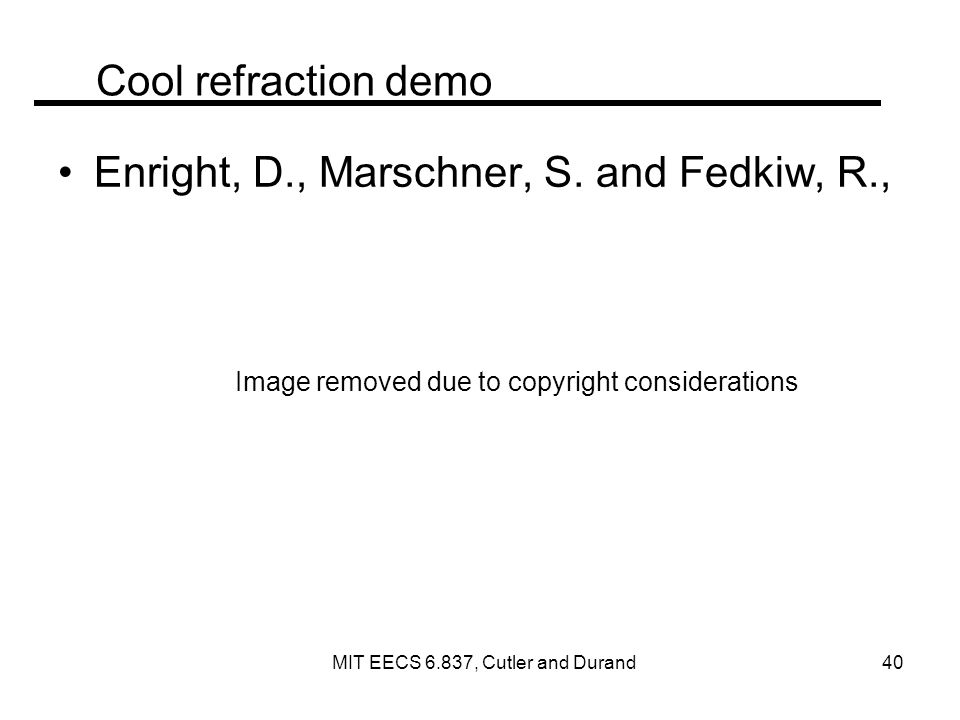 Cool refraction demo Enright, D., Marschner, S. and Fedkiw, R., Image removed due to copyright considerations MIT EECS 6.837, Cutler and Durand 40