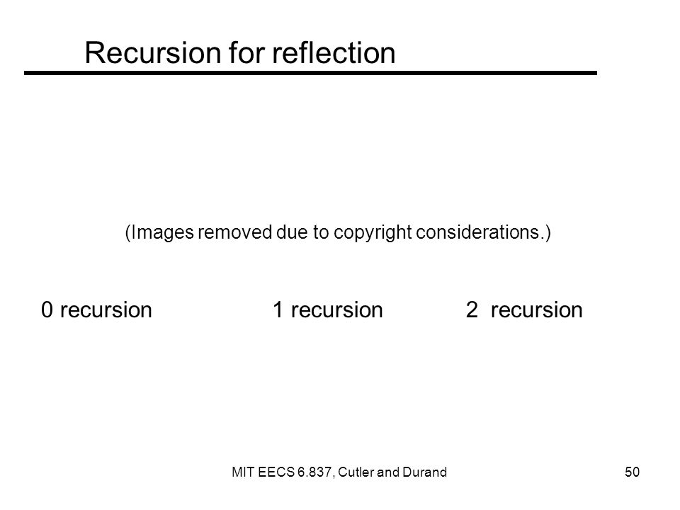 Recursion for reflection (Images removed due to copyright considerations.) 0 recursion 1 recursion 2 recursion MIT EECS 6.837, Cutler and Durand 50