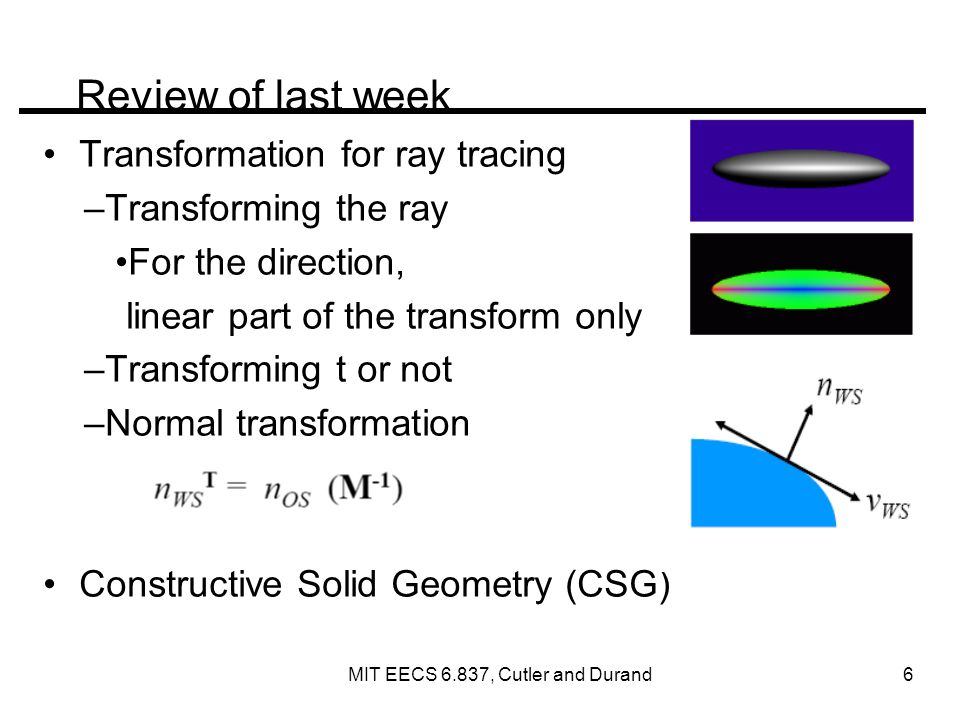 Fun with transformations: Relativity Special relativity: Lorentz transformation –4 vector (t, x, y, z) 4 th coordinate can be ct or t –Lorentztransformation depends on object speed v http://casa.colorado.edu/~ajsh/sr/sr.shtml MIT EECS 6.837, Cutler and Durand 7