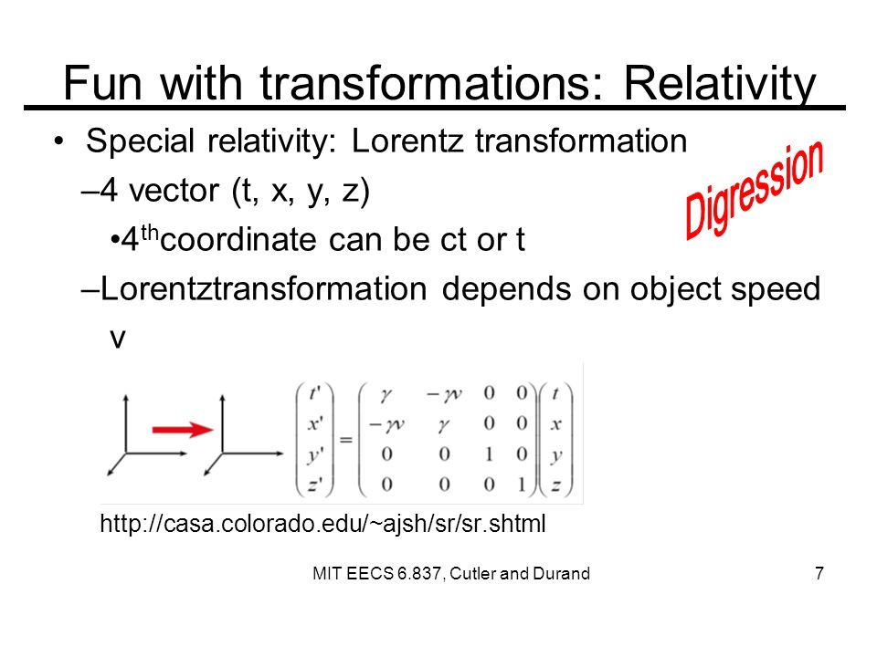 Fun with transformations: Relativity Special relativity: Lorentz transformation –4 vector (t, x, y, z) 4 th coordinate can be ct or t –Lorentztransformation depends on object speed v   MIT EECS 6.837, Cutler and Durand 7
