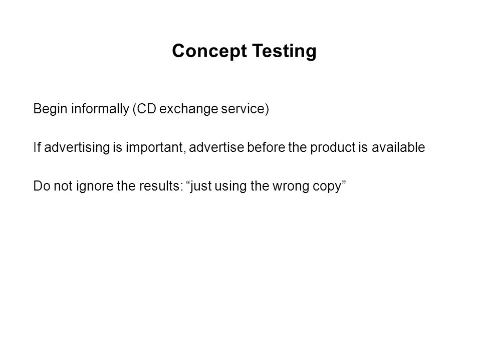 Concept Testing Begin informally (CD exchange service) If advertising is important, advertise before the product is available Do not ignore the results: just using the wrong copy