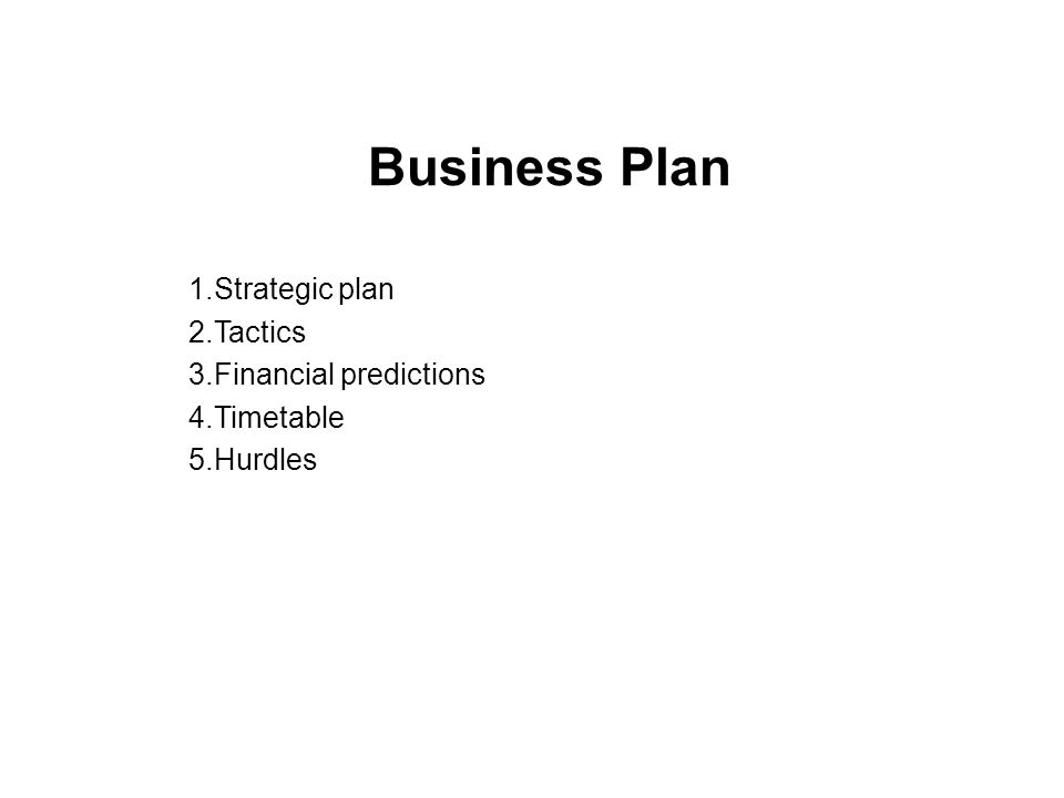 Business Plan 1.Strategic plan 2.Tactics 3.Financial predictions 4.Timetable 5.Hurdles