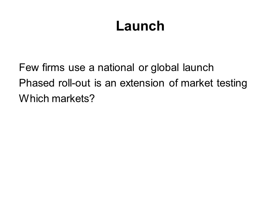 Launch Few firms use a national or global launch Phased roll-out is an extension of market testing Which markets