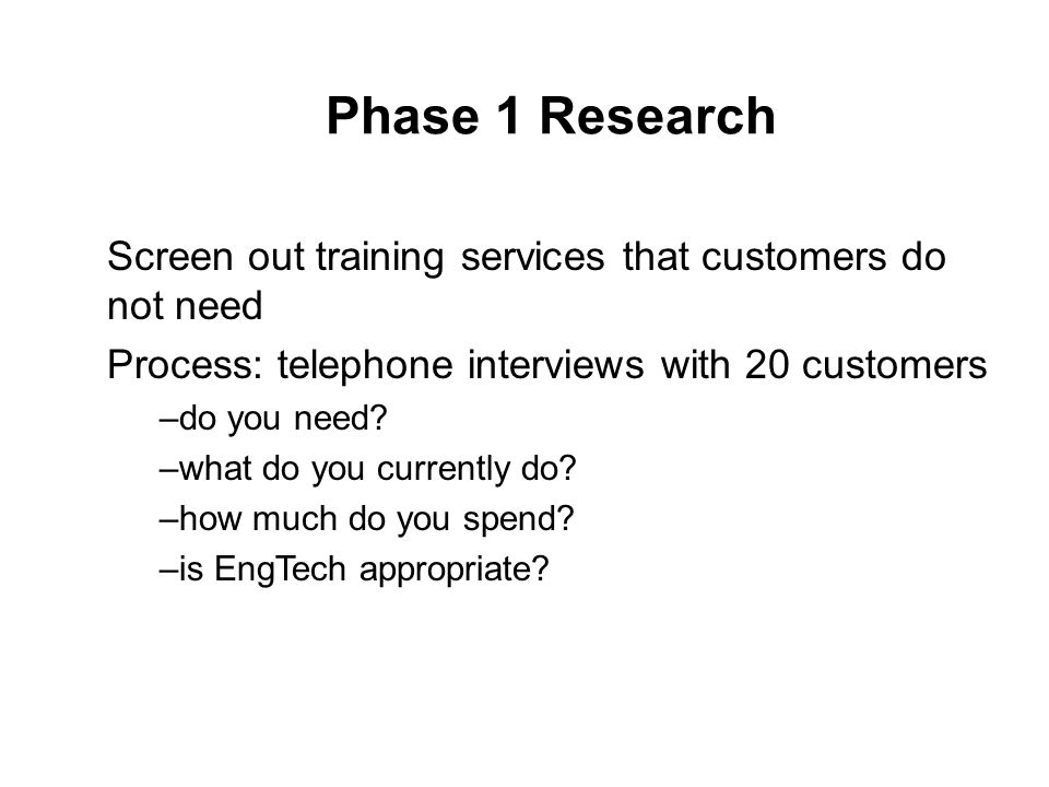 Phase 1 Research Screen out training services that customers do not need Process: telephone interviews with 20 customers –do you need.