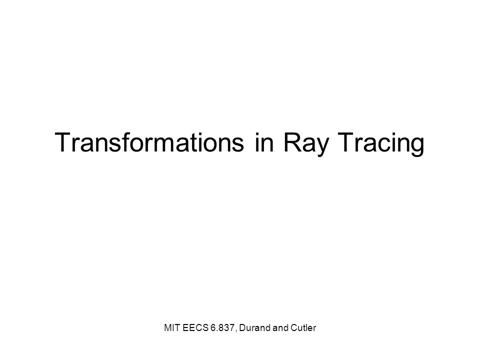 Transformations in Ray Tracing MIT EECS 6.837, Durand and Cutler
