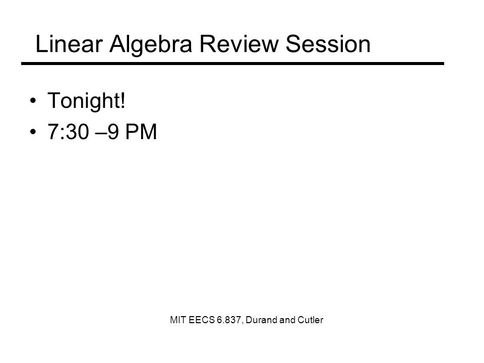 Linear Algebra Review Session Tonight! 7:30 –9 PM MIT EECS 6.837, Durand and Cutler