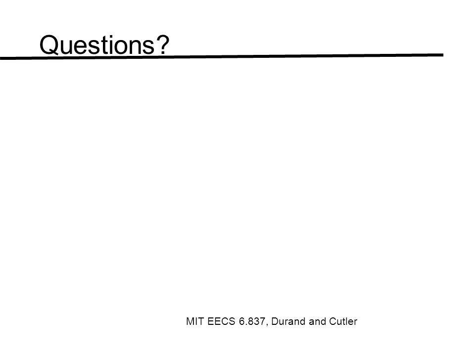 Questions? MIT EECS 6.837, Durand and Cutler