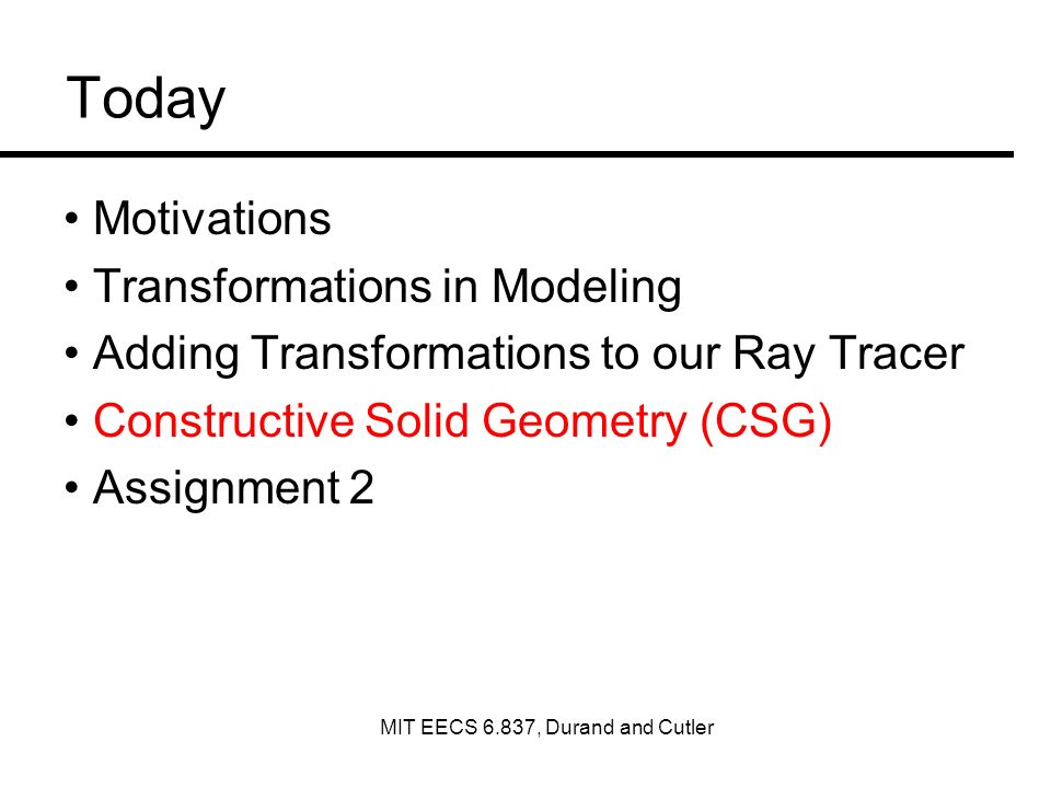 Today Motivations Transformations in Modeling Adding Transformations to our Ray Tracer Constructive Solid Geometry (CSG) Assignment 2 MIT EECS 6.837,