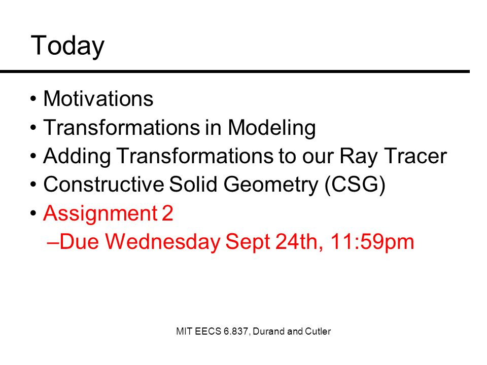 Today Motivations Transformations in Modeling Adding Transformations to our Ray Tracer Constructive Solid Geometry (CSG) Assignment 2 –Due Wednesday Sept 24th, 11:59pm MIT EECS 6.837, Durand and Cutler