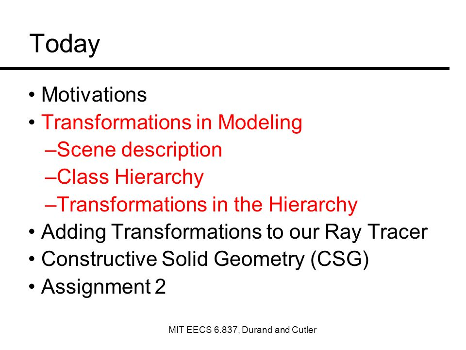 Today Motivations Transformations in Modeling –Scene description –Class Hierarchy –Transformations in the Hierarchy Adding Transformations to our Ray Tracer Constructive Solid Geometry (CSG) Assignment 2 MIT EECS 6.837, Durand and Cutler