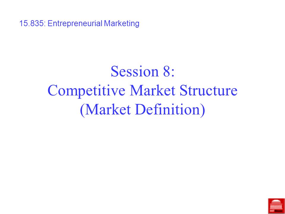 Session 8: Competitive Market Structure (Market Definition) 15.835: Entrepreneurial Marketing